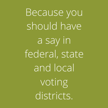 States Because you should have a say in federal, state and local voting districts.should have a say in federal, state and local voting districts.